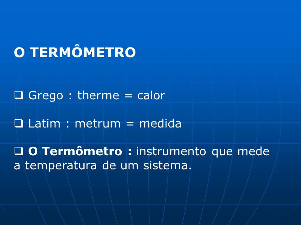 O TERMÔMETRO Grego : therme = calor Latim : metrum = medida