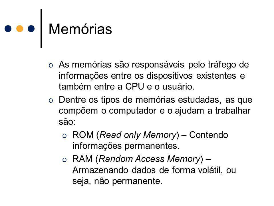 Memórias As memórias são responsáveis pelo tráfego de informações entre os dispositivos existentes e também entre a CPU e o usuário.