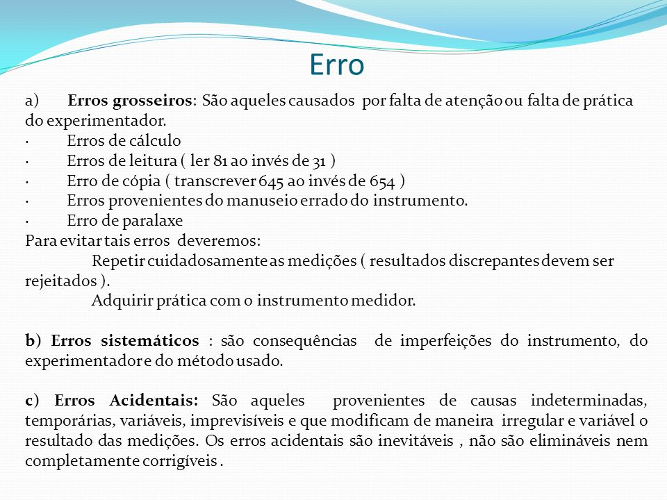 Erro a) Erros grosseiros: São aqueles causados por falta de atenção ou falta de prática do experimentador.