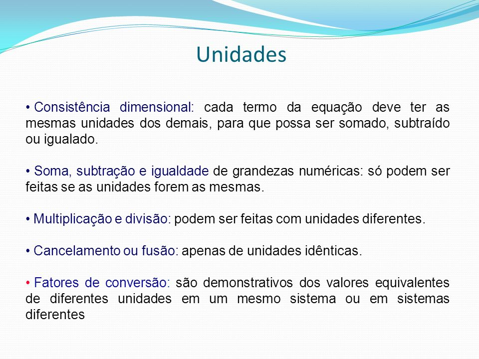 Unidades Consistência dimensional: cada termo da equação deve ter as mesmas unidades dos demais, para que possa ser somado, subtraído ou igualado.
