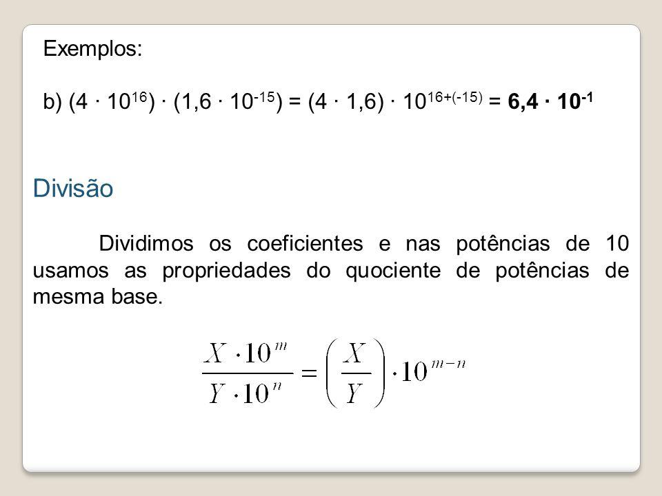 Exemplos: b) (4 · 1016) ∙ (1,6 · 10-15) = (4 ∙ 1,6) · 1016+(-15) = 6,4 · 10-1. Divisão.