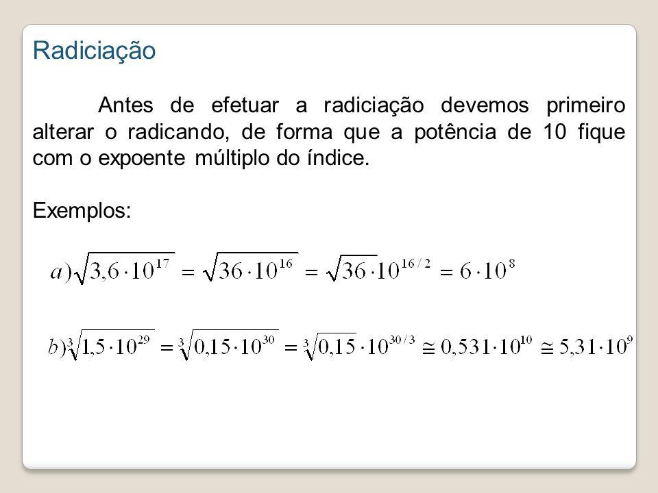 Radiciação Antes de efetuar a radiciação devemos primeiro alterar o radicando, de forma que a potência de 10 fique com o expoente múltiplo do índice.