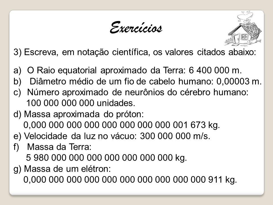 Exercícios 3) Escreva, em notação científica, os valores citados abaixo: O Raio equatorial aproximado da Terra: 6 400 000 m.
