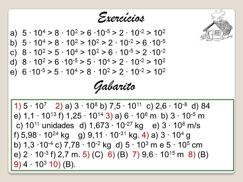 Exercícios 5 · 104 > 8 · 102 > 6 ·10-5 > 2 · 10-2 > 102. 5 · 104 > 8 · 102 > 102 > 2 · 10-2 > 6 ·10-5.