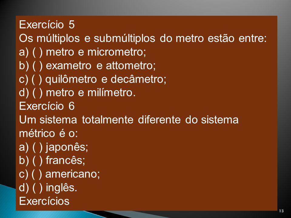 Exercício 5 Os múltiplos e submúltiplos do metro estão entre: a) ( ) metro e micrometro; b) ( ) exametro e attometro;
