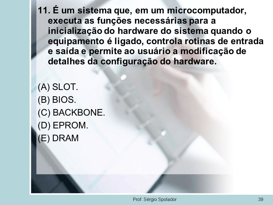 11. É um sistema que, em um microcomputador, executa as funções necessárias para a inicialização do hardware do sistema quando o equipamento é ligado, controla rotinas de entrada e saída e permite ao usuário a modificação de detalhes da configuração do hardware.