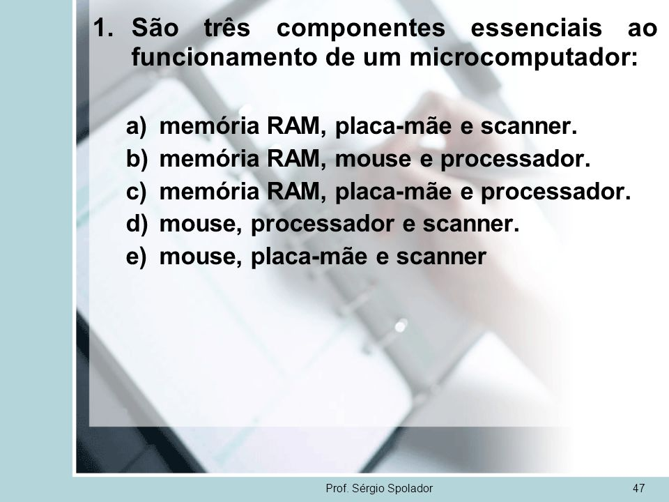 São três componentes essenciais ao funcionamento de um microcomputador: