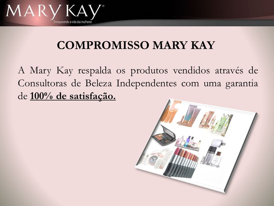 COMPROMISSO MARY KAY A Mary Kay respalda os produtos vendidos através de Consultoras de Beleza Independentes com uma garantia de 100% de satisfação.