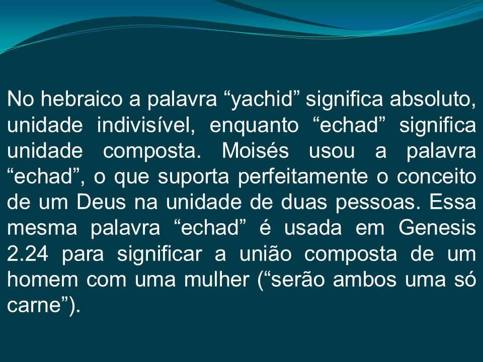 No hebraico a palavra yachid significa absoluto, unidade indivisível, enquanto echad significa unidade composta.
