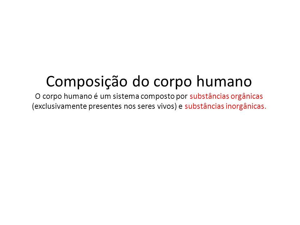 Composição do corpo humano O corpo humano é um sistema composto por substâncias orgânicas (exclusivamente presentes nos seres vivos) e substâncias inorgânicas.