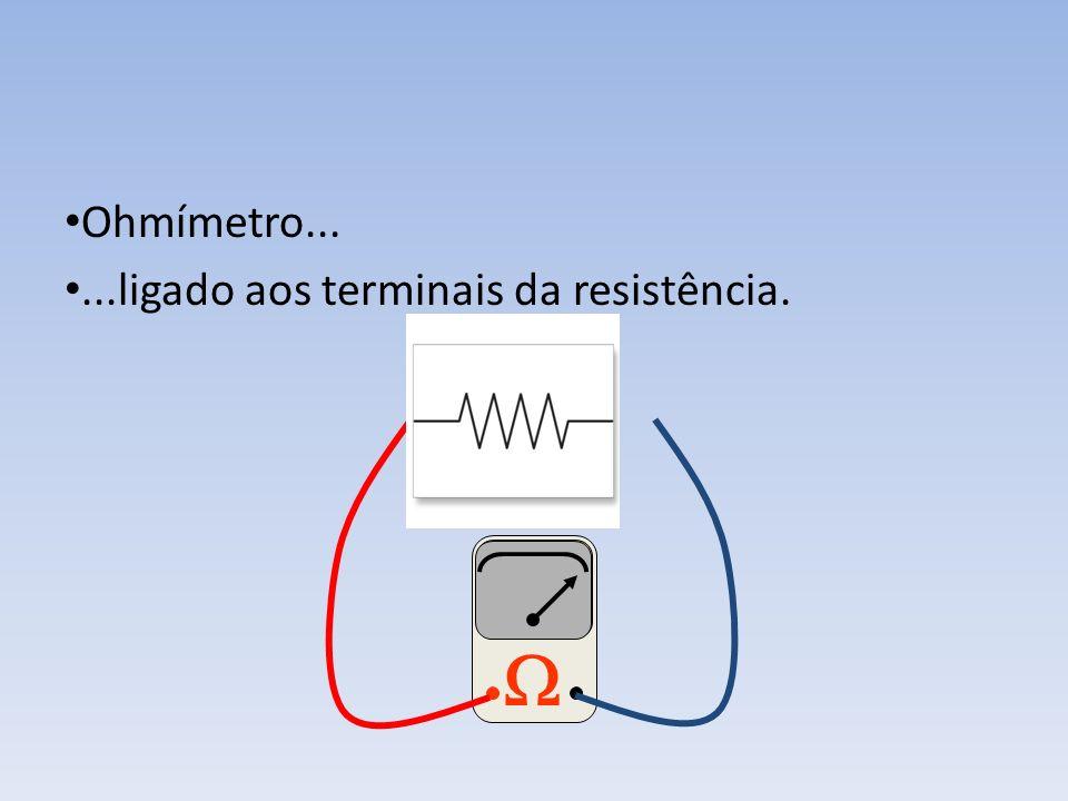 Ohmímetro... ...ligado aos terminais da resistência. 