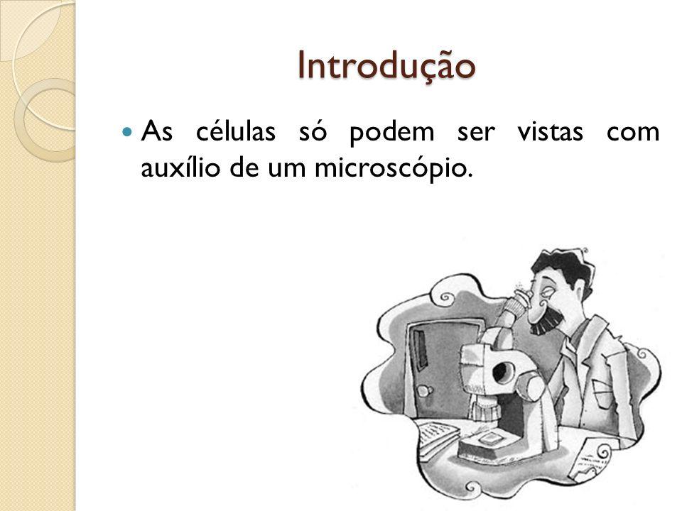 Introdução As células só podem ser vistas com auxílio de um microscópio.