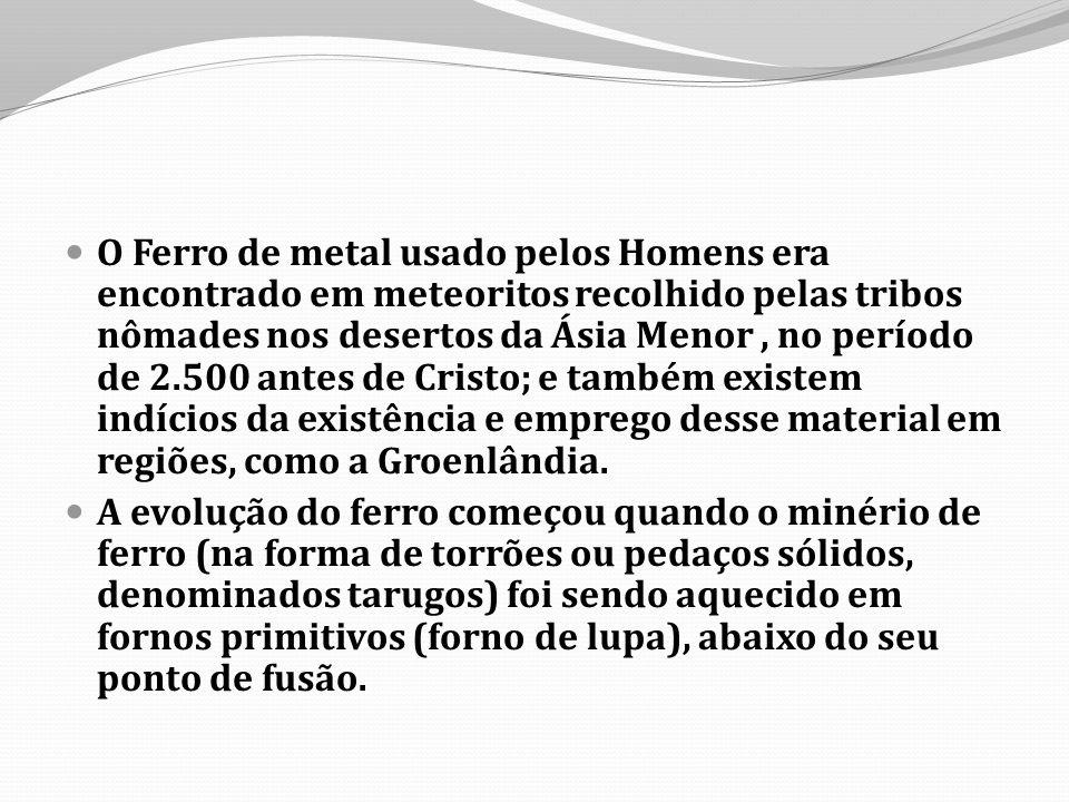 O Ferro de metal usado pelos Homens era encontrado em meteoritos recolhido pelas tribos nômades nos desertos da Ásia Menor , no período de 2.500 antes de Cristo; e também existem indícios da existência e emprego desse material em regiões, como a Groenlândia.
