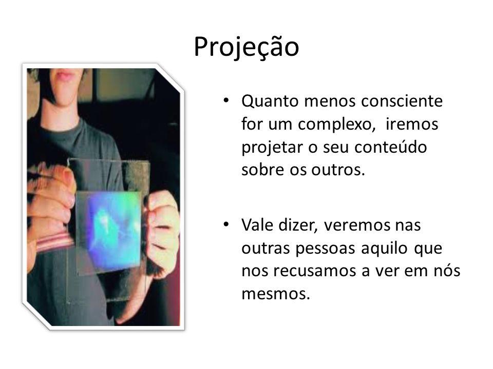 Projeção Quanto menos consciente for um complexo, iremos projetar o seu conteúdo sobre os outros.