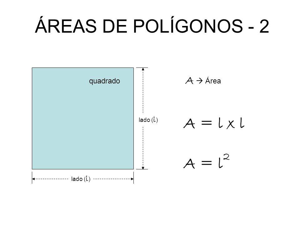 ÁREAS DE POLÍGONOS - 2 A = l x l A = l2 A  Área quadrado lado (l)