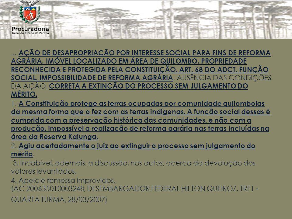 ... AÇÃO DE DESAPROPRIAÇÃO POR INTERESSE SOCIAL PARA FINS DE REFORMA AGRÁRIA. IMÓVEL LOCALIZADO EM ÁREA DE QUILOMBO. PROPRIEDADE RECONHECIDA E PROTEGIDA PELA CONSTITUIÇÃO. ART. 68 DO ADCT. FUNÇÃO SOCIAL. IMPOSSIBILIDADE DE REFORMA AGRÁRIA. AUSÊNCIA DAS CONDIÇÕES DA AÇÃO. CORRETA A EXTINÇÃO DO PROCESSO SEM JULGAMENTO DO MÉRITO.
