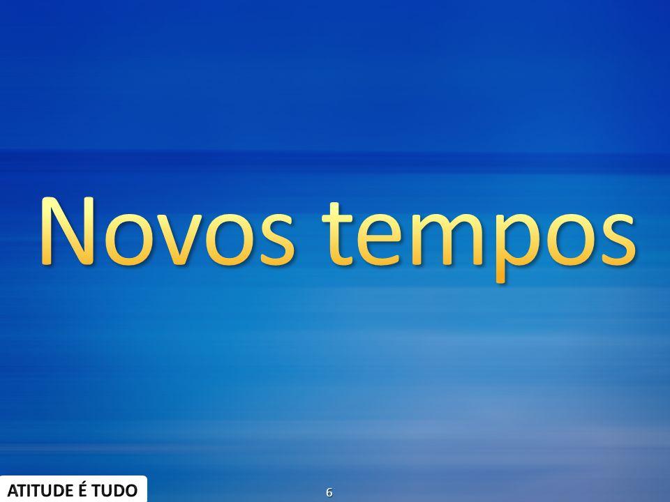 Novos tempos ATITUDE É TUDO 6 3/30/2017 7:34 PM