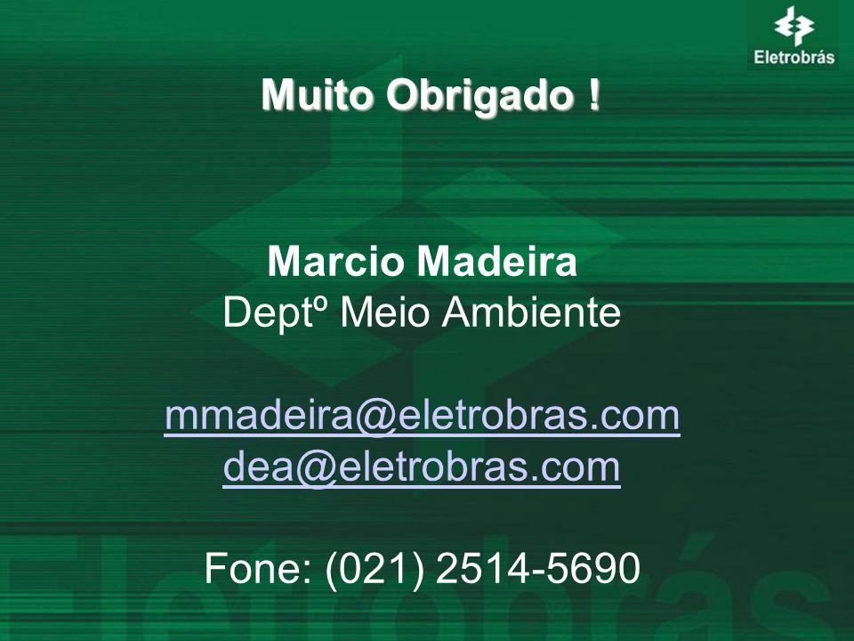 Muito Obrigado ! Marcio Madeira. Deptº Meio Ambiente. mmadeira@eletrobras.com. dea@eletrobras.com.