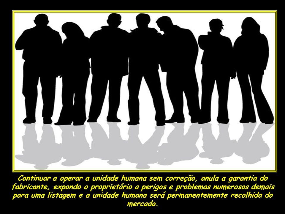 Continuar a operar a unidade humana sem correção, anula a garantia do fabricante, expondo o proprietário a perigos e problemas numerosos demais para uma listagem e a unidade humana será permanentemente recolhida do mercado.