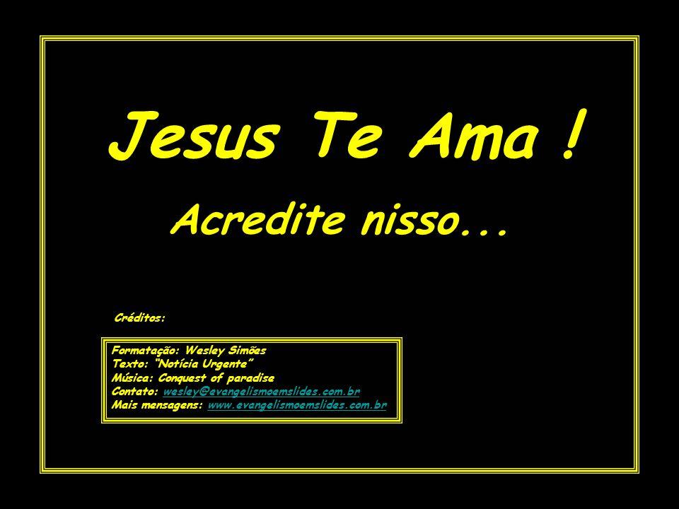 Jesus Te Ama ! Acredite nisso... Créditos: Formatação: Wesley Simões