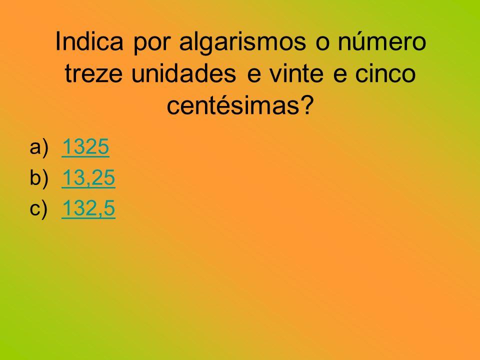 Indica por algarismos o número treze unidades e vinte e cinco centésimas
