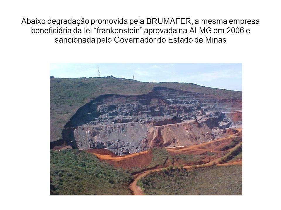 Abaixo degradação promovida pela BRUMAFER, a mesma empresa beneficiária da lei frankenstein aprovada na ALMG em 2006 e sancionada pelo Governador do Estado de Minas
