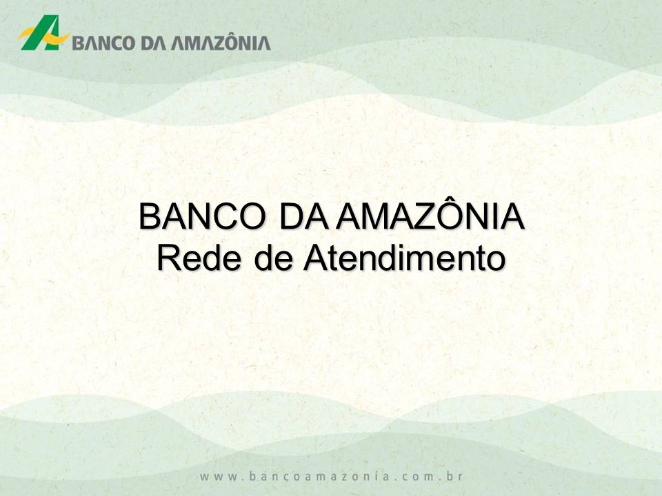 BANCO DA AMAZÔNIA Rede de Atendimento