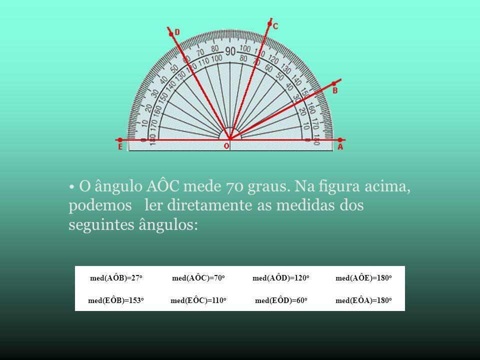 O ângulo AÔC mede 70 graus. Na figura acima, podemos ler diretamente as medidas dos seguintes ângulos:
