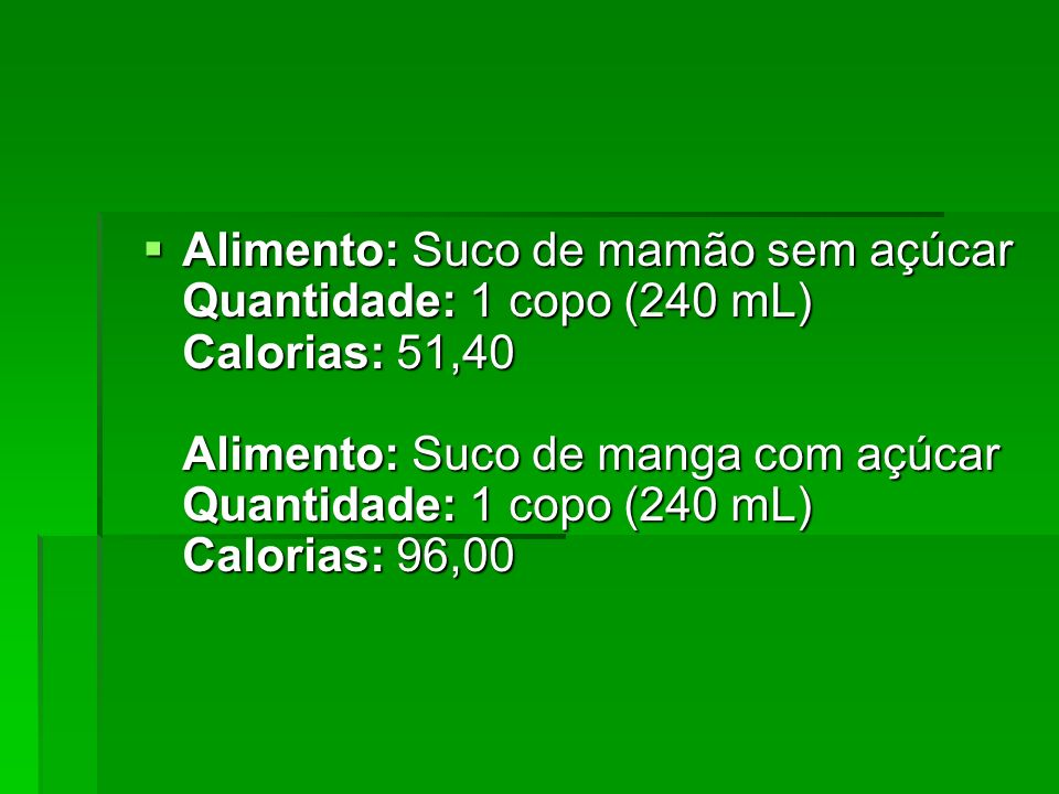 Alimento: Suco de mamão sem açúcar Quantidade: 1 copo (240 mL) Calorias: 51,40 Alimento: Suco de manga com açúcar Quantidade: 1 copo (240 mL) Calorias: 96,00