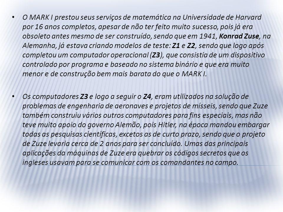 O MARK I prestou seus serviços de matemática na Universidade de Harvard por 16 anos completos, apesar de não ter feito muito sucesso, pois já era obsoleto antes mesmo de ser construído, sendo que em 1941, Konrad Zuse, na Alemanha, já estava criando modelos de teste: Z1 e Z2, sendo que logo após completou um computador operacional (Z3), que consistia de um dispositivo controlado por programa e baseado no sistema binário e que era muito menor e de construção bem mais barata do que o MARK I.