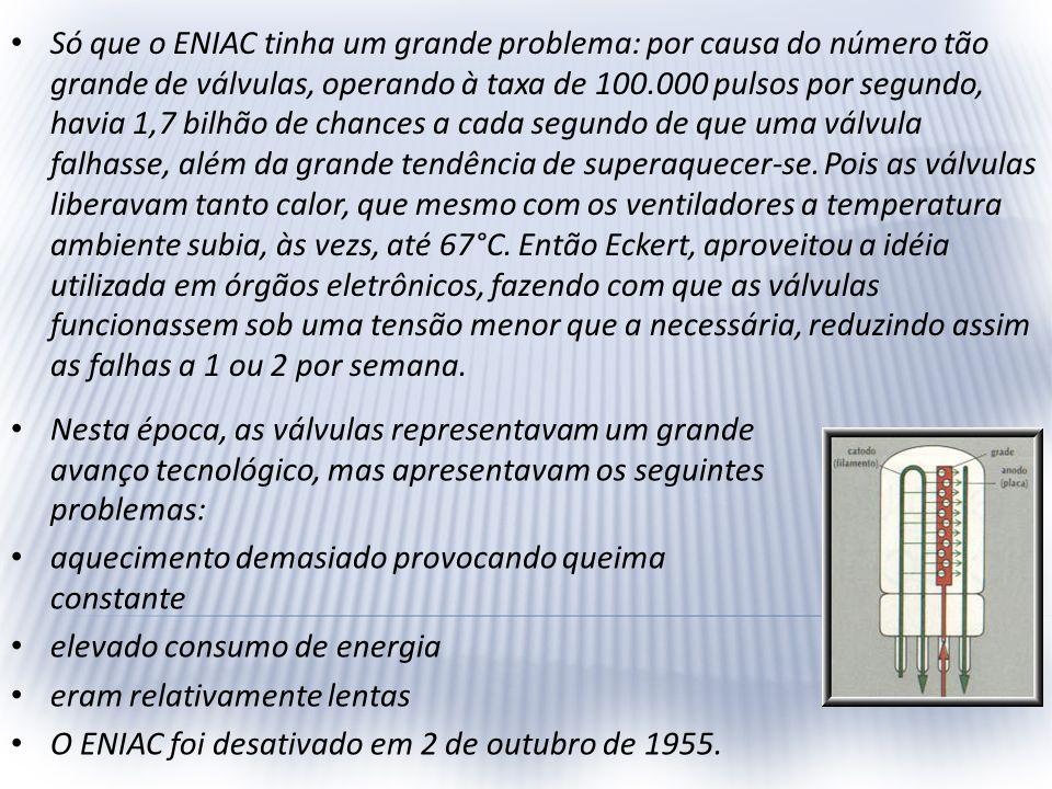 Só que o ENIAC tinha um grande problema: por causa do número tão grande de válvulas, operando à taxa de 100.000 pulsos por segundo, havia 1,7 bilhão de chances a cada segundo de que uma válvula falhasse, além da grande tendência de superaquecer-se. Pois as válvulas liberavam tanto calor, que mesmo com os ventiladores a temperatura ambiente subia, às vezs, até 67°C. Então Eckert, aproveitou a idéia utilizada em órgãos eletrônicos, fazendo com que as válvulas funcionassem sob uma tensão menor que a necessária, reduzindo assim as falhas a 1 ou 2 por semana.