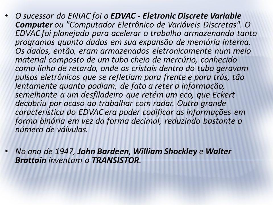 O sucessor do ENIAC foi o EDVAC - Eletronic Discrete Variable Computer ou Computador Eletrônico de Variáveis Discretas . O EDVAC foi planejado para acelerar o trabalho armazenando tanto programas quanto dados em sua expansão de memória interna. Os dados, então, eram armazenados eletronicamente num meio material composto de um tubo cheio de mercúrio, conhecido como linha de retardo, onde os cristais dentro do tubo geravam pulsos eletrônicos que se refletiam para frente e para trás, tão lentamente quanto podiam, de fato a reter a informação, semelhante a um desfiladeiro que retém um eco, que Eckert decobriu por acaso ao trabalhar com radar. Outra grande característica do EDVAC era poder codificar as informações em forma binária em vez da forma decimal, reduzindo bastante o número de válvulas.