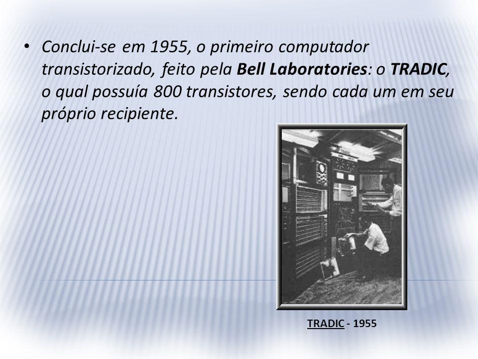 Conclui-se em 1955, o primeiro computador transistorizado, feito pela Bell Laboratories: o TRADIC, o qual possuía 800 transistores, sendo cada um em seu próprio recipiente.