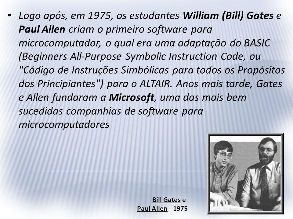 Logo após, em 1975, os estudantes William (Bill) Gates e Paul Allen criam o primeiro software para microcomputador, o qual era uma adaptação do BASIC (Beginners All-Purpose Symbolic Instruction Code, ou Código de Instruções Simbólicas para todos os Propósitos dos Principiantes ) para o ALTAIR. Anos mais tarde, Gates e Allen fundaram a Microsoft, uma das mais bem sucedidas companhias de software para microcomputadores