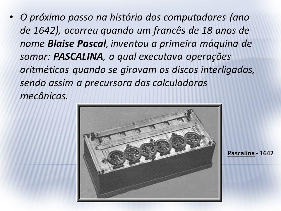 O próximo passo na história dos computadores (ano de 1642), ocorreu quando um francês de 18 anos de nome Blaise Pascal, inventou a primeira máquina de somar: PASCALINA, a qual executava operações aritméticas quando se giravam os discos interligados, sendo assim a precursora das calculadoras mecânicas.