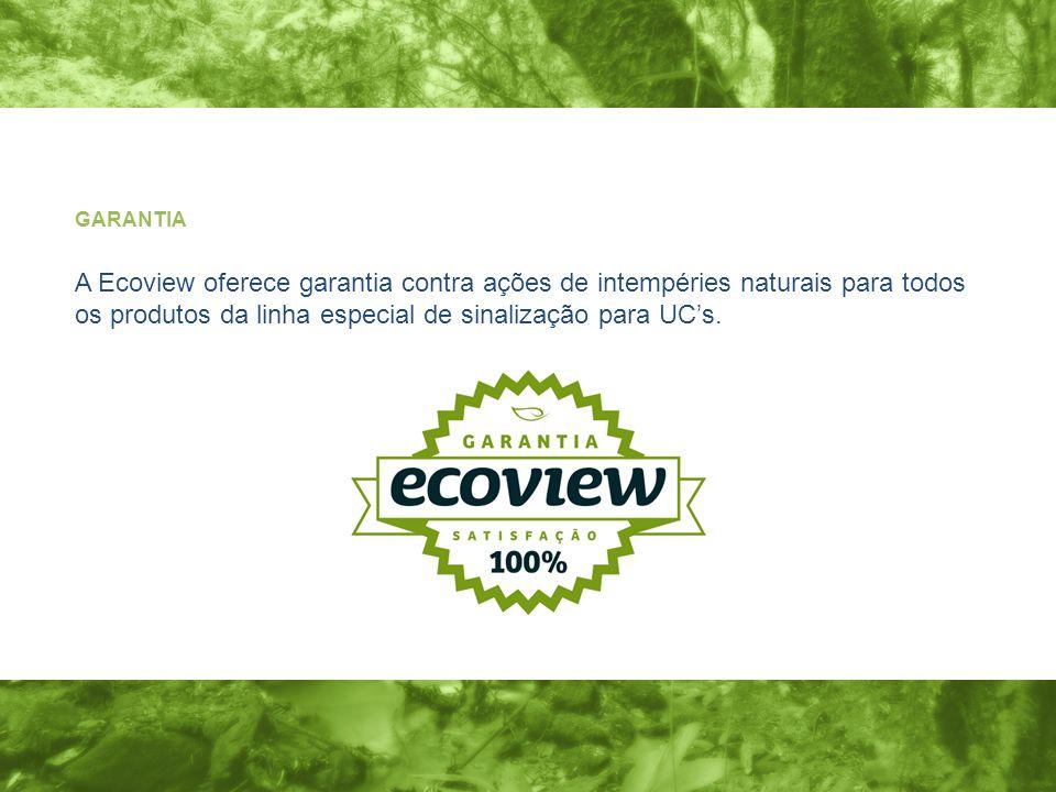 GARANTIA A Ecoview oferece garantia contra ações de intempéries naturais para todos os produtos da linha especial de sinalização para UC's.
