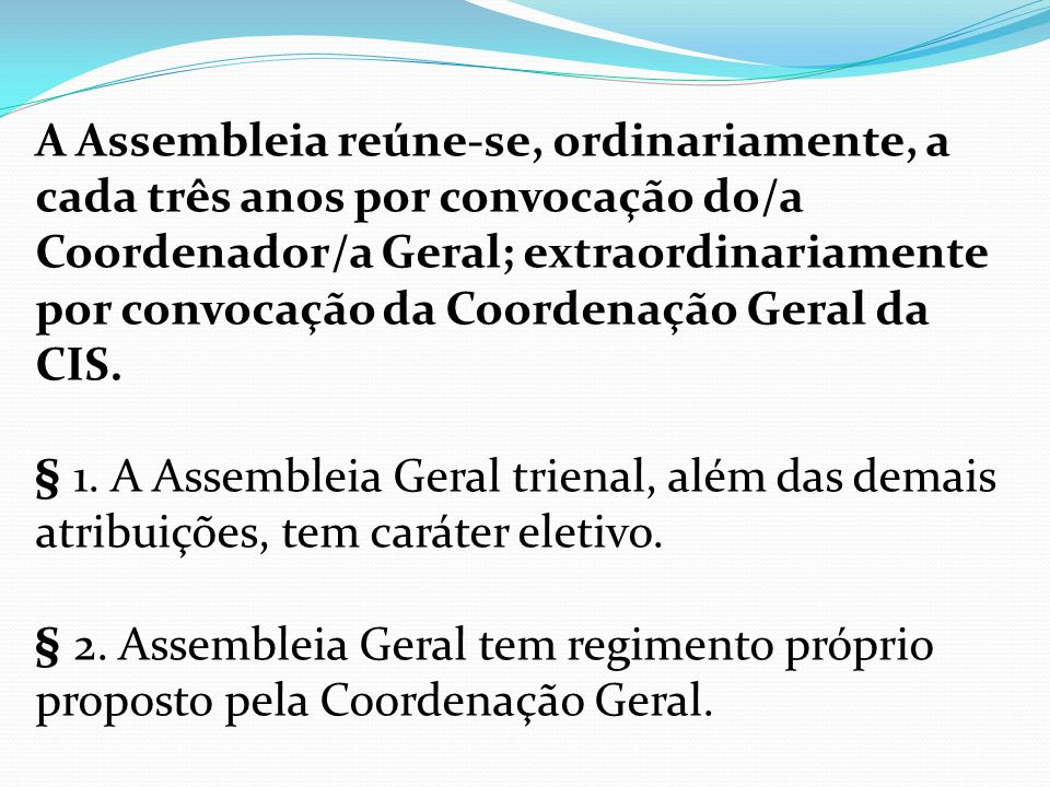 A Assembleia reúne-se, ordinariamente, a cada três anos por convocação do/a Coordenador/a Geral; extraordinariamente por convocação da Coordenação Geral da CIS.