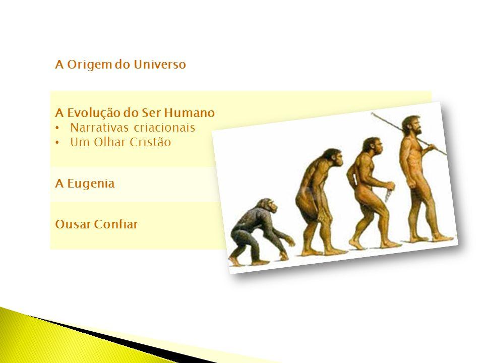 A Origem do Universo A Evolução do Ser Humano. Narrativas criacionais. Um Olhar Cristão. A Eugenia.