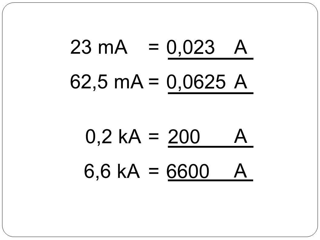 = 23 mA A 0,023 = 62,5 mA A 0,0625 = 0,2 kA A 200 = 6,6 kA A 6600