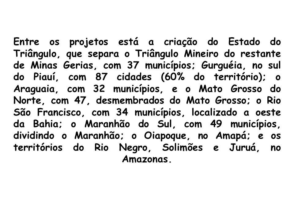 Entre os projetos está a criação do Estado do Triângulo, que separa o Triângulo Mineiro do restante de Minas Gerias, com 37 municípios; Gurguéia, no sul do Piauí, com 87 cidades (60% do território); o Araguaia, com 32 municípios, e o Mato Grosso do Norte, com 47, desmembrados do Mato Grosso; o Rio São Francisco, com 34 municípios, localizado a oeste da Bahia; o Maranhão do Sul, com 49 municípios, dividindo o Maranhão; o Oiapoque, no Amapá; e os territórios do Rio Negro, Solimões e Juruá, no Amazonas.