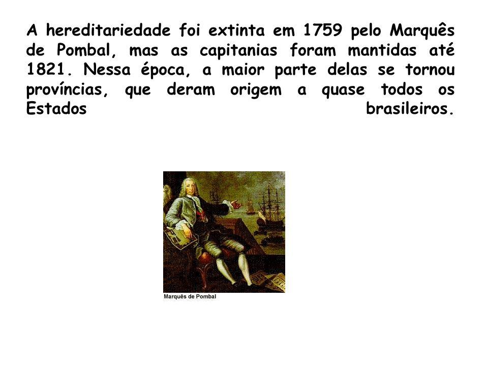A hereditariedade foi extinta em 1759 pelo Marquês de Pombal, mas as capitanias foram mantidas até 1821.