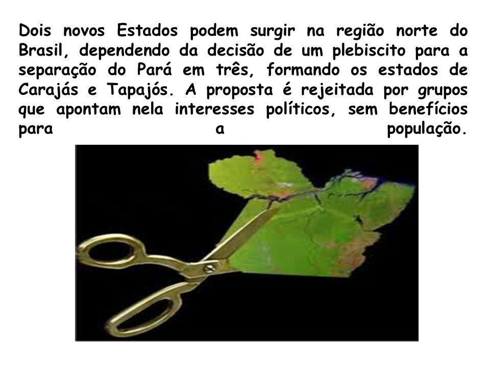 Dois novos Estados podem surgir na região norte do Brasil, dependendo da decisão de um plebiscito para a separação do Pará em três, formando os estados de Carajás e Tapajós.