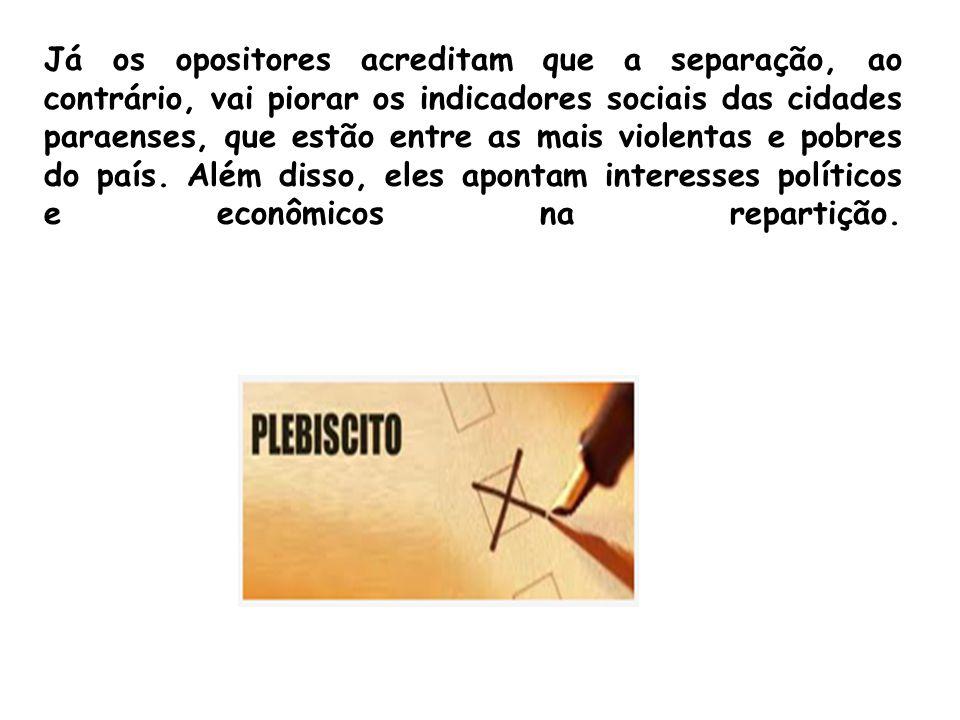 Já os opositores acreditam que a separação, ao contrário, vai piorar os indicadores sociais das cidades paraenses, que estão entre as mais violentas e pobres do país.