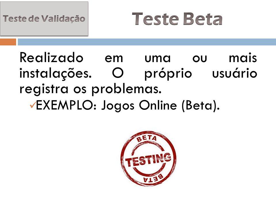 Teste de Validação Teste Beta. Realizado em uma ou mais instalações. O próprio usuário registra os problemas.