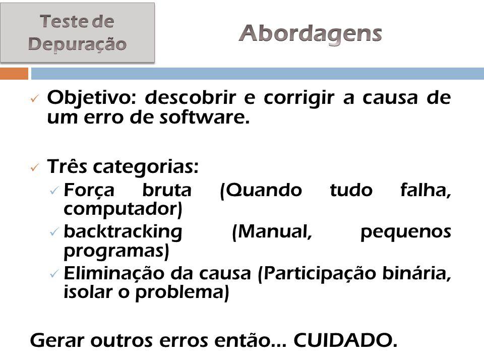 Teste de Depuração Abordagens. Objetivo: descobrir e corrigir a causa de um erro de software. Três categorias: