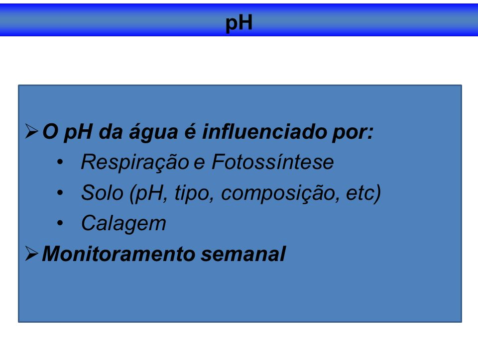 pH O pH da água é influenciado por: Respiração e Fotossíntese. Solo (pH, tipo, composição, etc) Calagem.