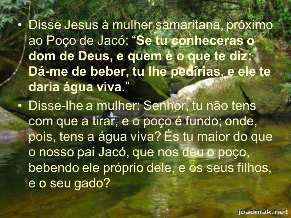 Disse Jesus à mulher samaritana, próximo ao Poço de Jacó: Se tu conheceras o dom de Deus, e quem é o que te diz: Dá-me de beber, tu lhe pedirias, e ele te daria água viva.