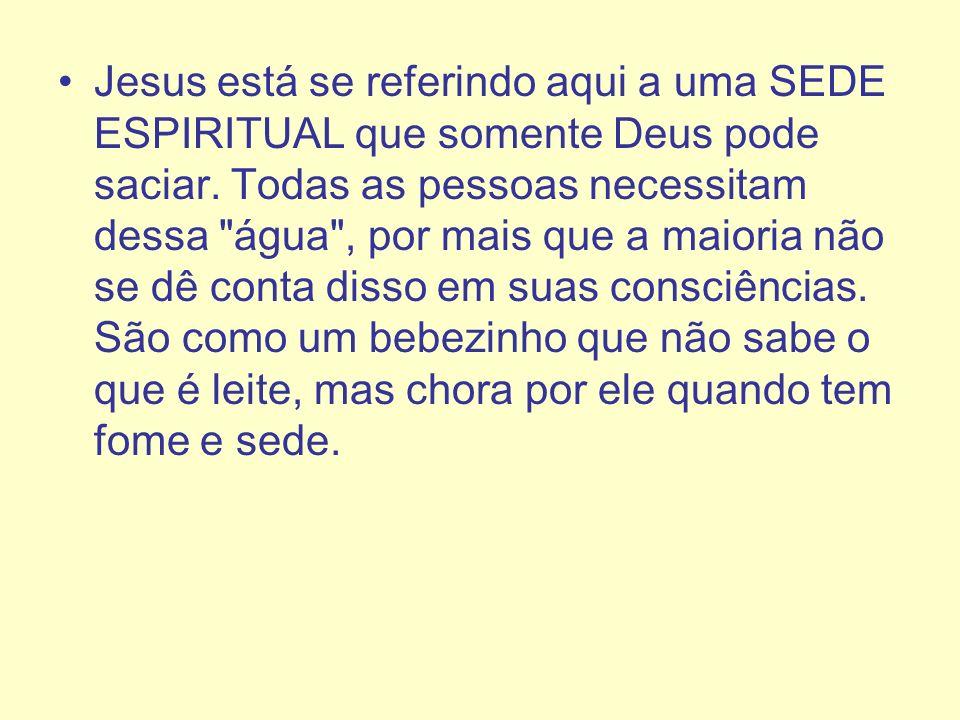 Jesus está se referindo aqui a uma SEDE ESPIRITUAL que somente Deus pode saciar.