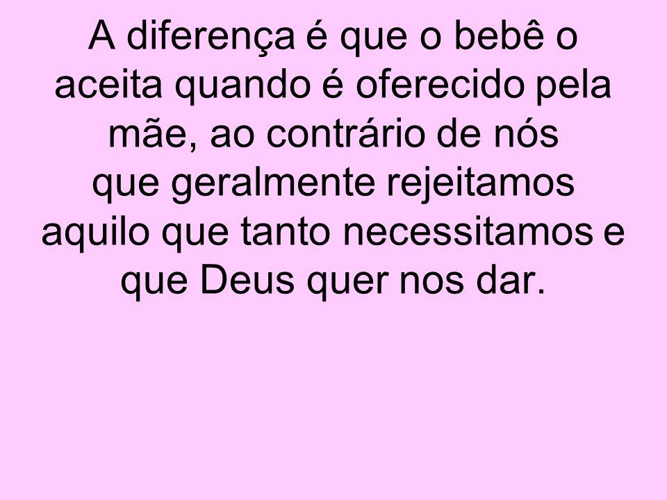 A diferença é que o bebê o aceita quando é oferecido pela mãe, ao contrário de nós que geralmente rejeitamos aquilo que tanto necessitamos e que Deus quer nos dar.