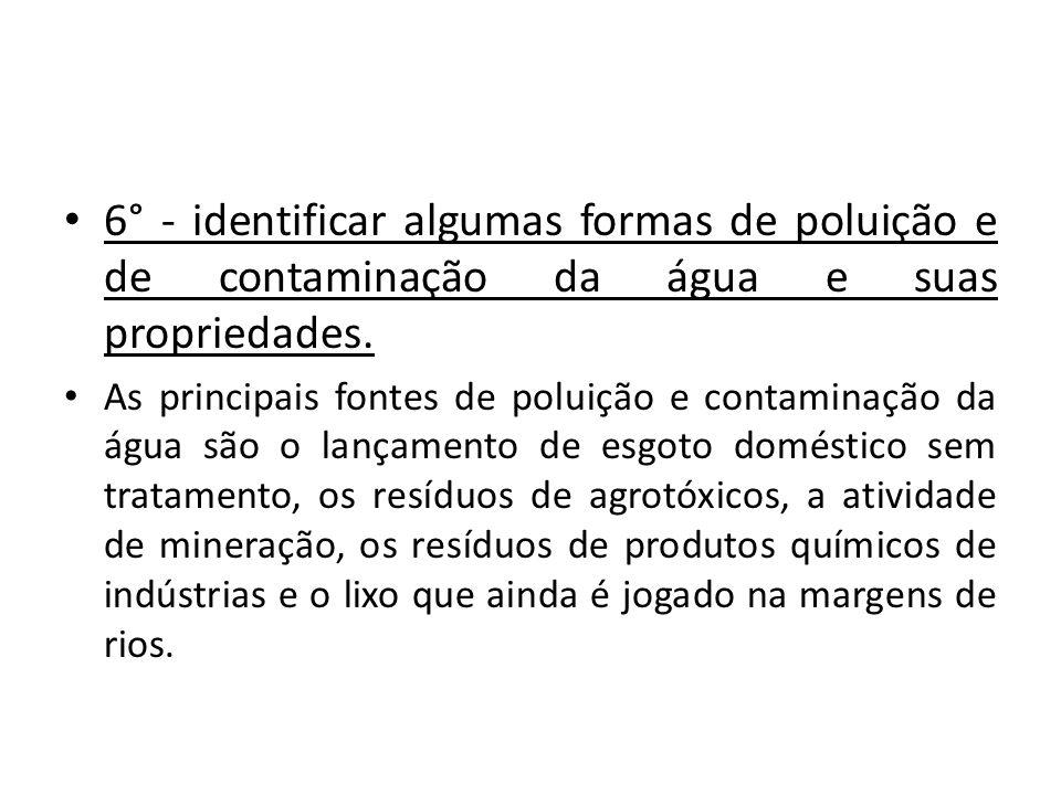 6° - identificar algumas formas de poluição e de contaminação da água e suas propriedades.